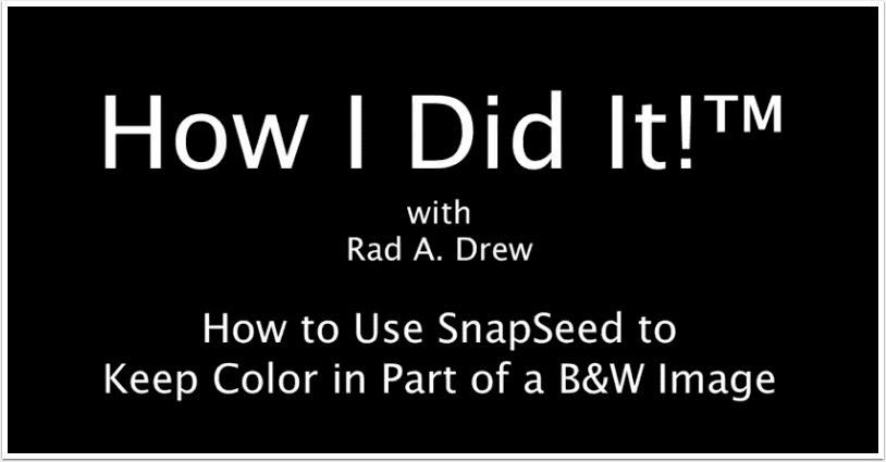 'How I Did It'™ with Rad Drew – 'How To Use SnapSeed to Keep Colour in Part of a B&W Image'
